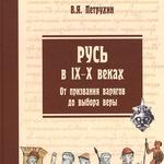 Русь в IX-X веках. От призвания варягов до выбора веры. Петрухин В. Я.